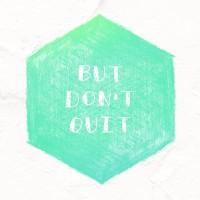But Don't Quit